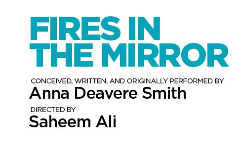 Text reading Fires in the Mirror conceived, written, and originally performed by Anna Deavere Smith Directed by Saheem Ali