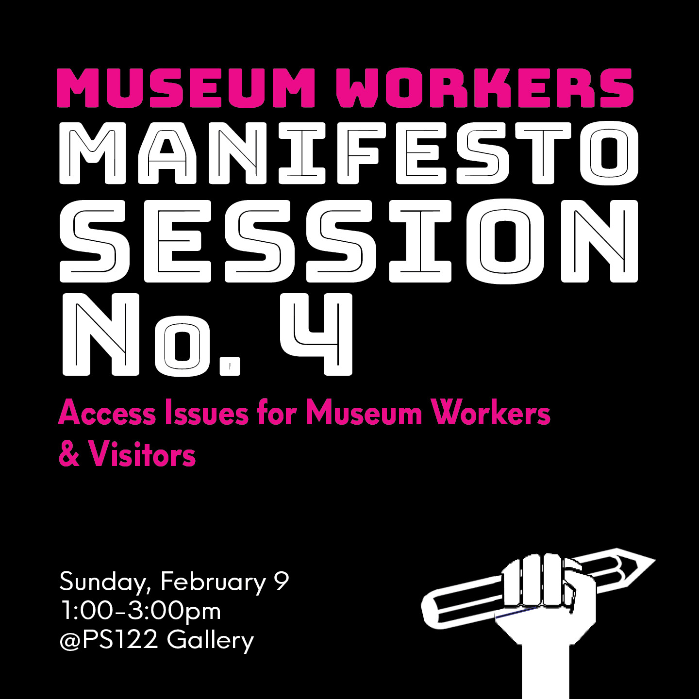 """A mix of white and pink bold text on black background that reads, """"Museum Workers Manifesto Session No. 4, Access Issues for Museum Workers and Visitors. Sunday, February 9, 1:00-3:00pm @PS122 Gallery."""" A silhouetted line drawing of a fist holding a pencil is in the lower right corner"""