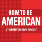 Logo for the Tenement Museum podcast: How To Be American