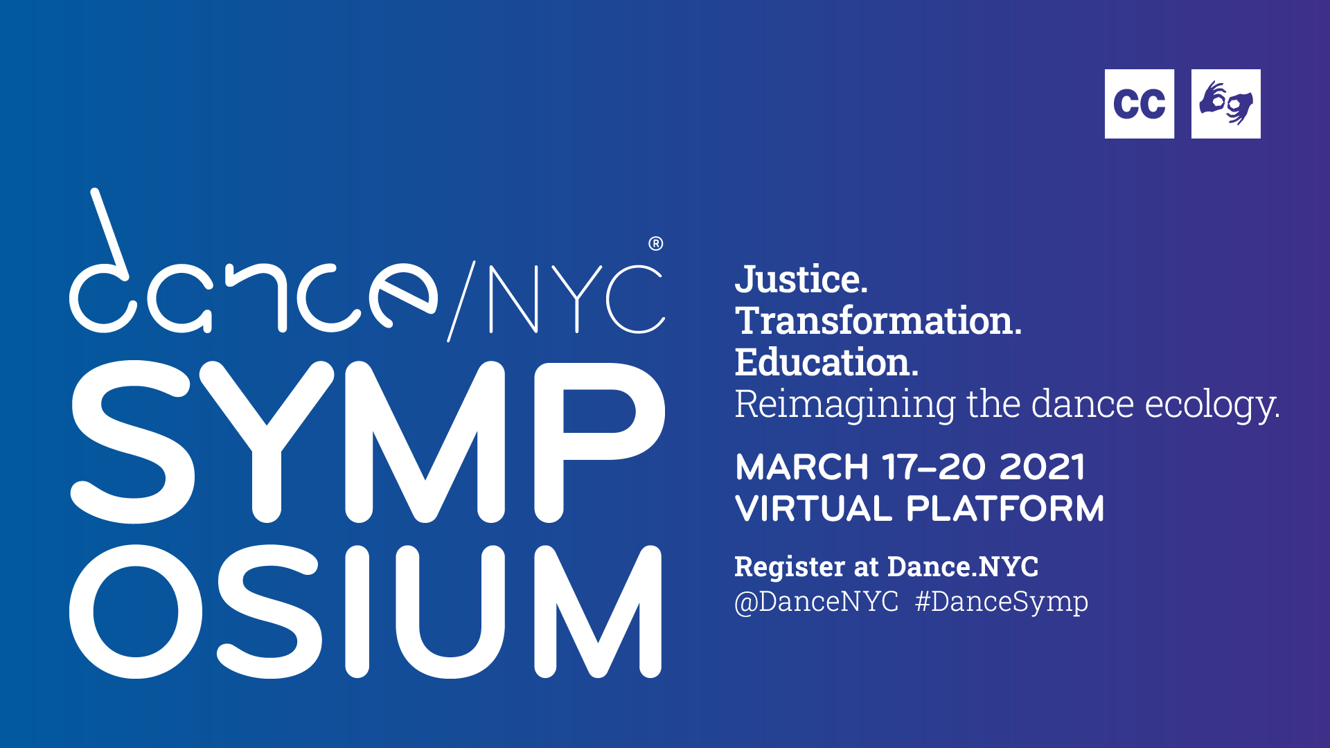 """White text on a blue background reads """"Dance/NYC Symposium. Justice. Transformation. Education. Reimagining the dance ecology. March 17-20, 2021. Virtual platform. Register at Dance.NYC. @DanceNYC #DanceSymp."""" Logos for closed captioning and ASL interpretation are shown."""